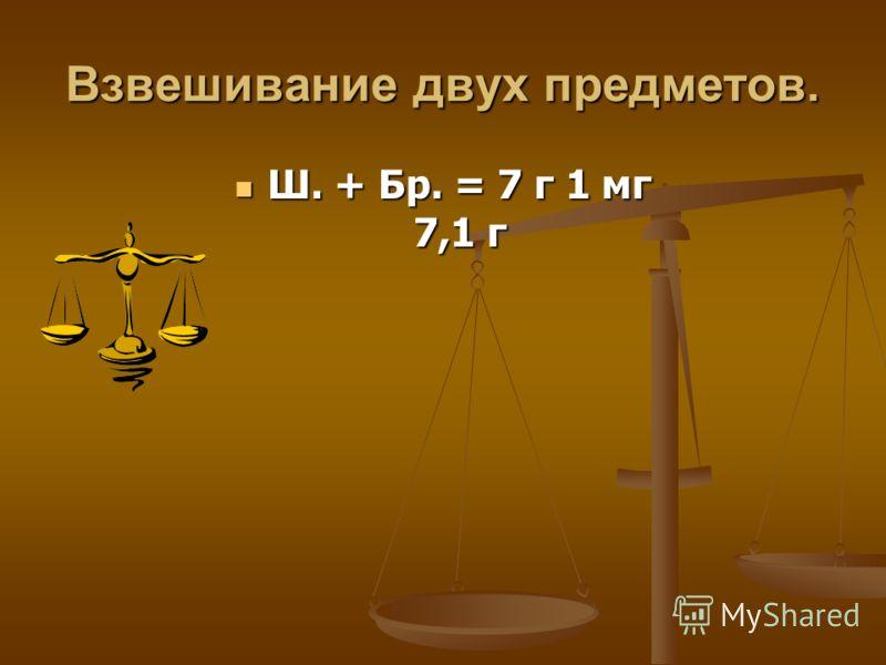 Взвешивание двух предметов. Ш. + Бр. = 7 г 1 мг 7,1 г Ш. + Бр. = 7 г 1 мг 7,1 г
