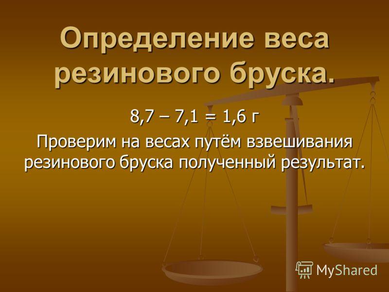 Определение веса резинового бруска. 8,7 – 7,1 = 1,6 г Проверим на весах путём взвешивания резинового бруска полученный результат.