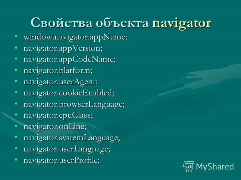 Свойства объекта navigator window.navigator.appName;window.navigator.appName; navigator.appVersion;navigator.appVersion; navigator.appCodeName;navigator.appCodeName; navigator.platform;navigator.platform; navigator.userAgent;navigator.userAgent; navi