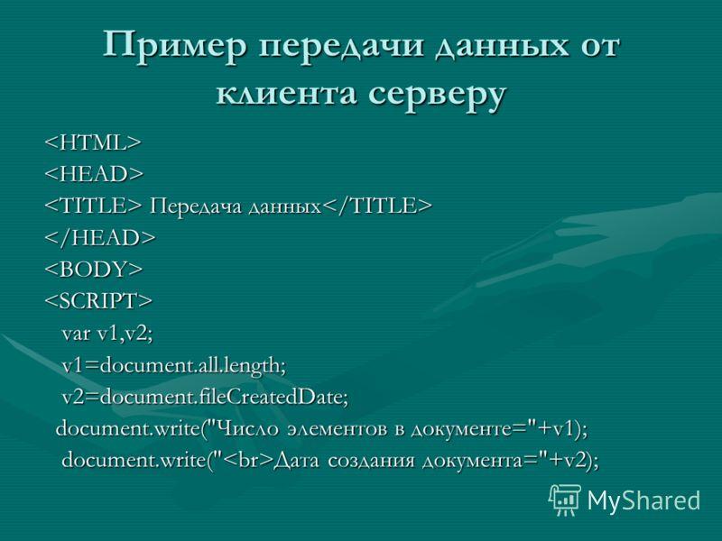 Пример передачи данных от клиента серверу  Передача данных Передача данных  var v1,v2; var v1,v2; v1=document.all.length; v1=document.all.length; v2=document.fileCreatedDate; v2=document.fileCreatedDate; document.write(