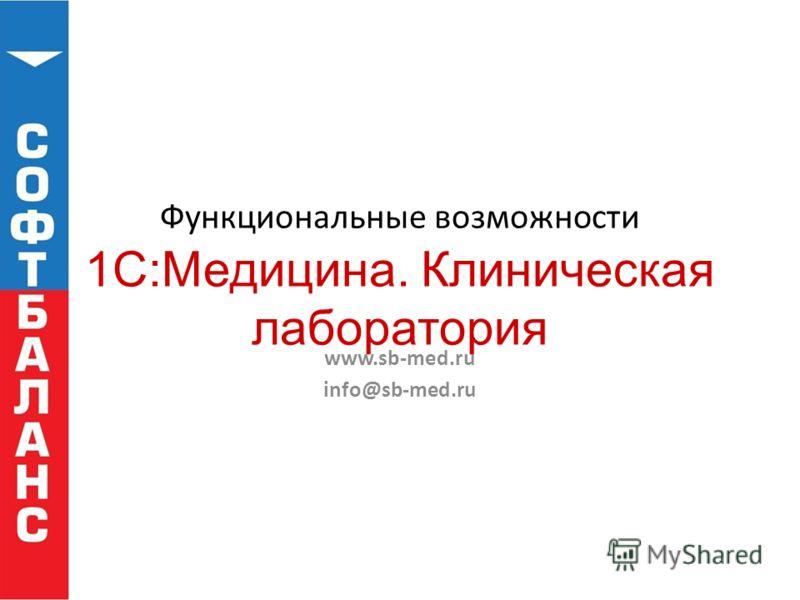 Функциональные возможности 1С:Медицина. Клиническая лаборатория www.sb-med.ru info@sb-med.ru