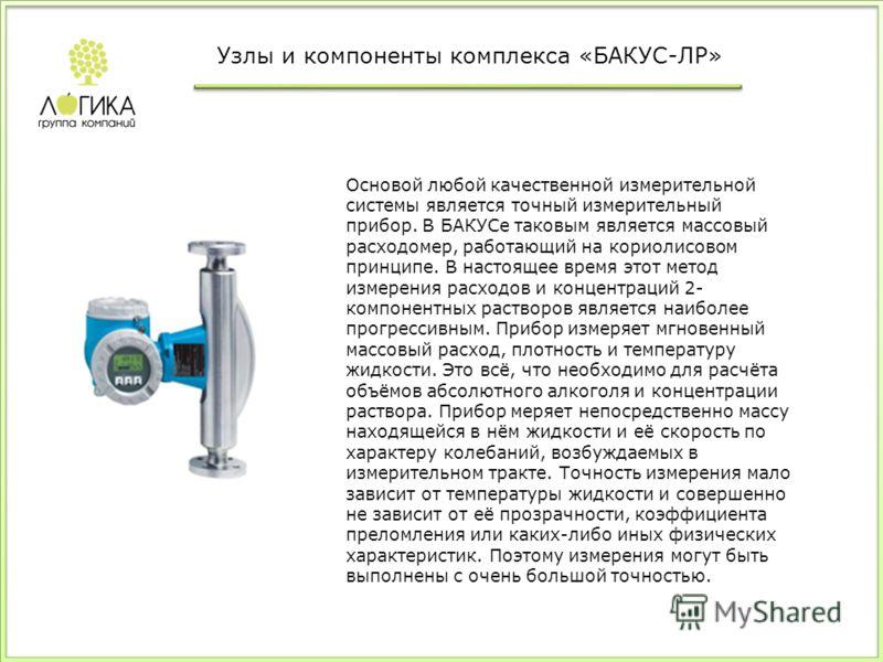 Основой любой качественной измерительной системы является точный измерительный прибор. В БАКУСе таковым является массовый расходомер, работающий на кориолисовом принципе. В настоящее время этот метод измерения расходов и концентраций 2- компонентных
