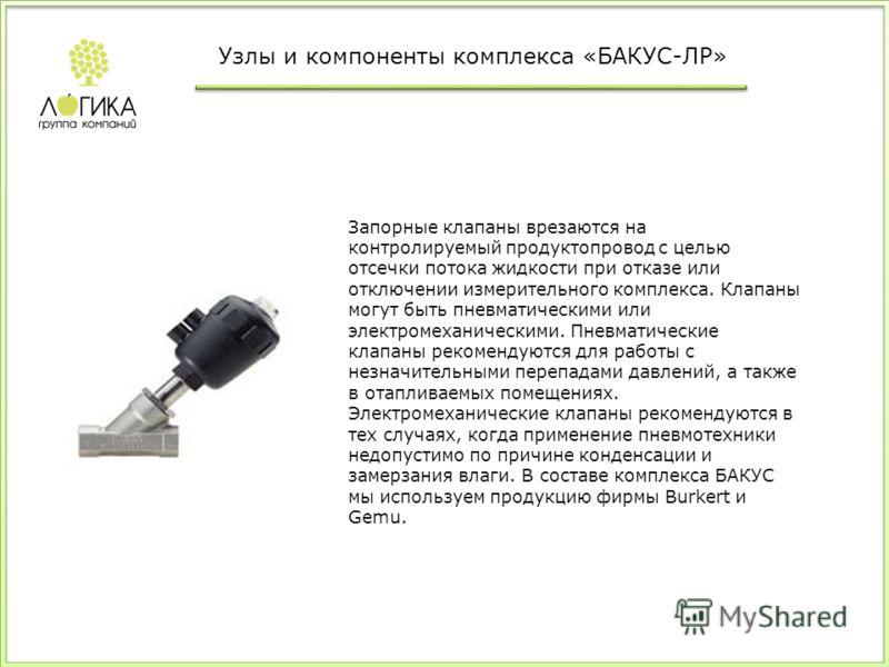 Запорные клапаны врезаются на контролируемый продуктопровод с целью отсечки потока жидкости при отказе или отключении измерительного комплекса. Клапаны могут быть пневматическими или электромеханическими. Пневматические клапаны рекомендуются для рабо