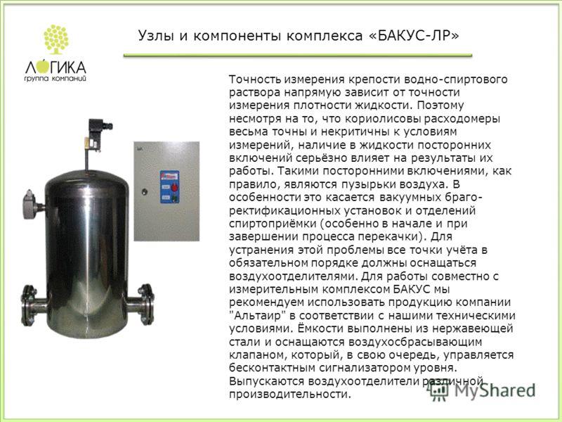 Точность измерения крепости водно-спиртового раствора напрямую зависит от точности измерения плотности жидкости. Поэтому несмотря на то, что кориолисовы расходомеры весьма точны и некритичны к условиям измерений, наличие в жидкости посторонних включе