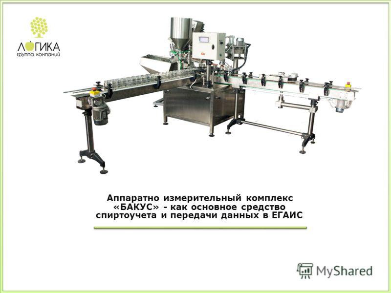 Аппаратно измерительный комплекс «БАКУС» - как основное средство спиртоучета и передачи данных в ЕГАИС