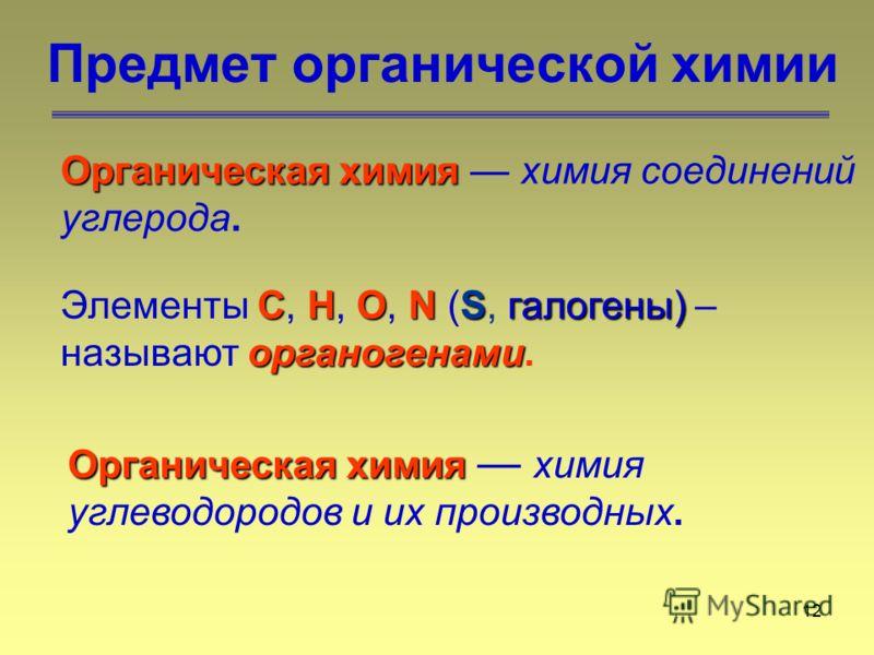 12 Предмет органической химии Органическая химия Органическая химия химия соединений углерода. СНОNSгалогены) органогенами Элементы С, Н, О, N (S, галогены) – называют органогенами. Органическая химия Органическая химия химия углеводородов и их произ