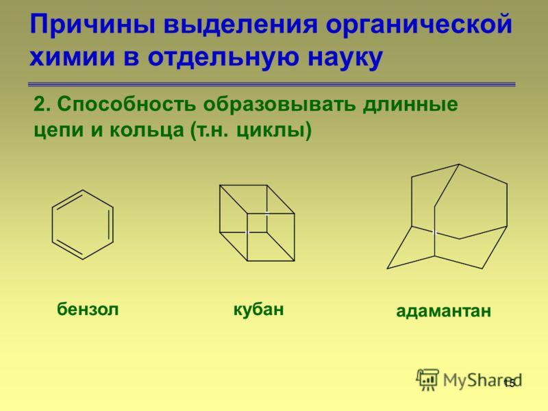 15 Причины выделения органической химии в отдельную науку 2. Способность образовывать длинные цепи и кольца (т.н. циклы) бензолкубан адамантан