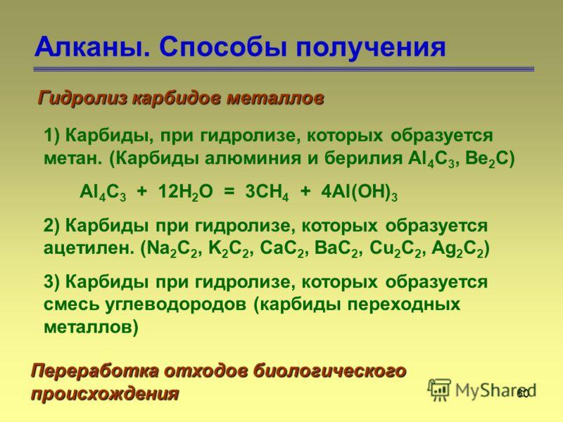 60 Алканы. Способы получения Гидролиз карбидов металлов 1) Карбиды, при гидролизе, которых образуется метан. (Карбиды алюминия и берилия Al 4 C 3, Be 2 C) Al 4 C 3 + 12H 2 O = 3CH 4 + 4Al(OH) 3 2) Карбиды при гидролизе, которых образуется ацетилен. (
