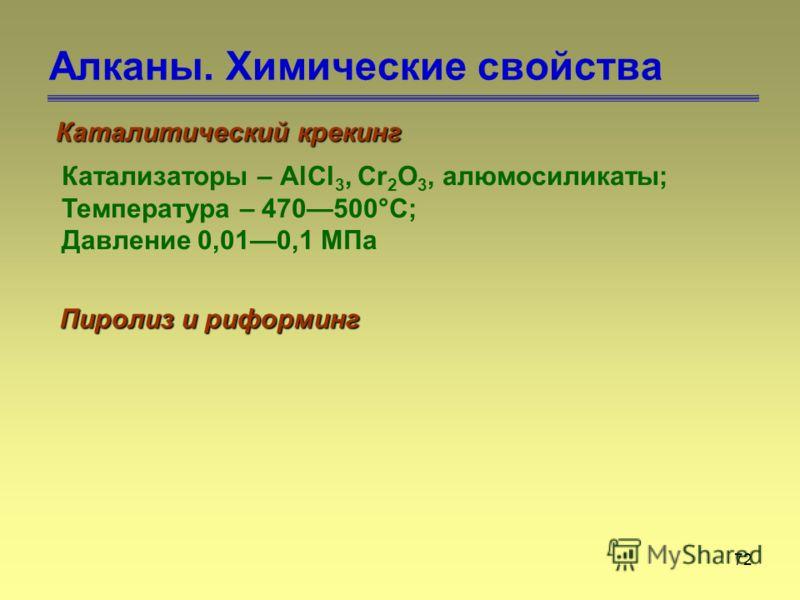 72 Алканы. Химические свойства Каталитический крекинг Катализаторы – АlСl 3, Сr 2 О 3, алюмосиликаты; Температура – 470500°С; Давление 0,010,1 МПа Пиролиз и риформинг
