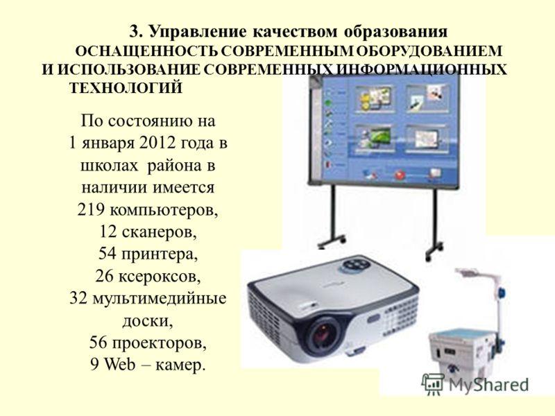 15 По состоянию на 1 января 2012 года в школах района в наличии имеется 219 компьютеров, 12 сканеров, 54 принтера, 26 ксероксов, 32 мультимедийные доски, 56 проекторов, 9 Web – камер. 3. Управление качеством образования ОСНАЩЕННОСТЬ СОВРЕМЕННЫМ ОБОРУ