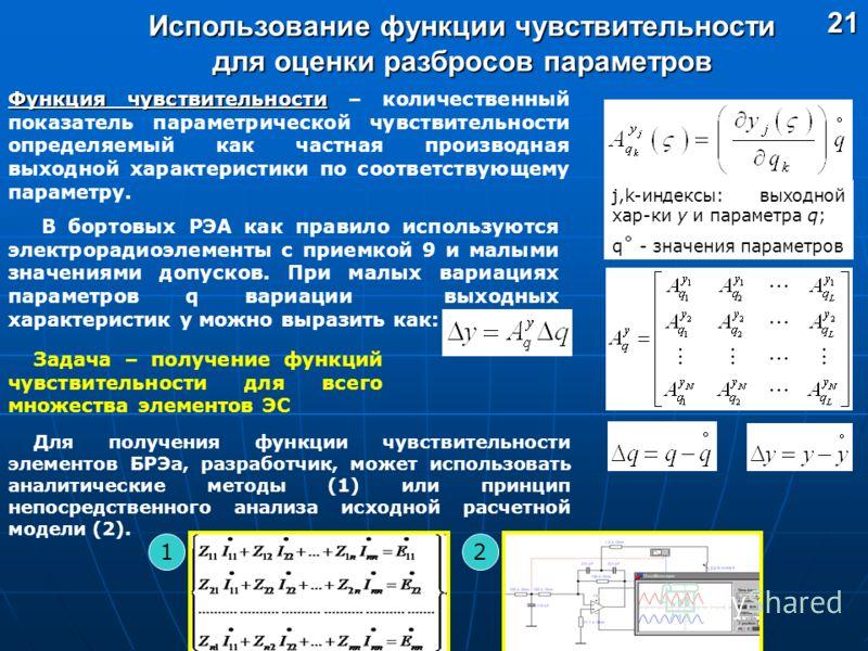 Использование функции чувствительности для оценки разбросов параметров 21 Функция чувствительности Функция чувствительности – количественный показатель параметрической чувствительности определяемый как частная производная выходной характеристики по с