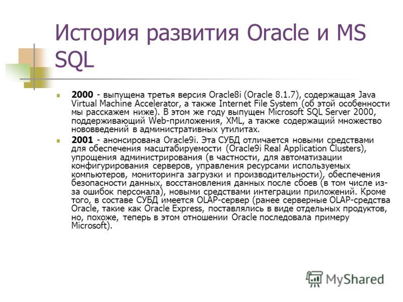 История развития Oracle и MS SQL 2000 - выпущена третья версия Oracle8i (Oracle 8.1.7), содержащая Java Virtual Machine Accelerator, а также Internet File System (об этой особенности мы расскажем ниже). В этом же году выпущен Microsoft SQL Server 200