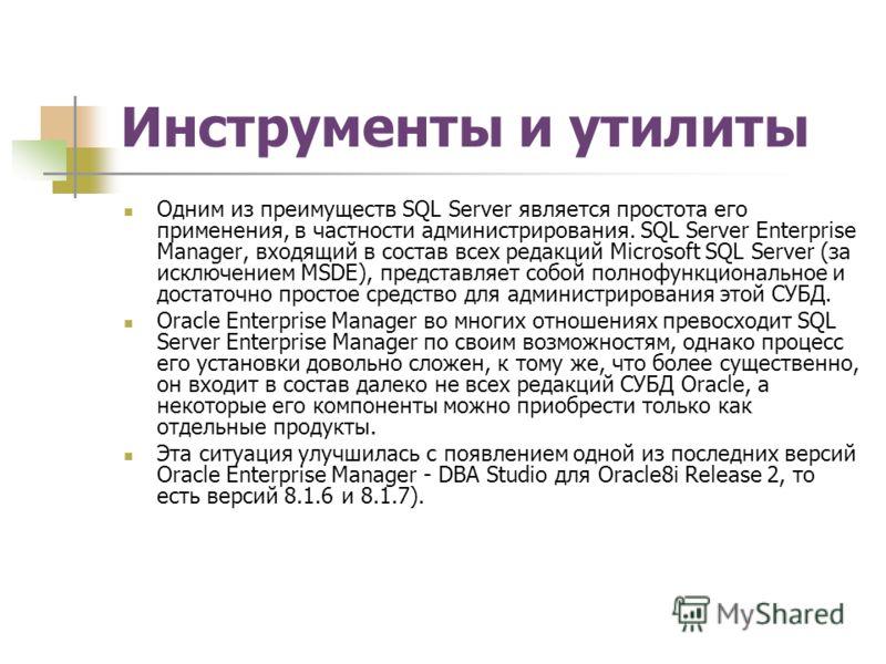 Инструменты и утилиты Одним из преимуществ SQL Server является простота его применения, в частности администрирования. SQL Server Enterprise Manager, входящий в состав всех редакций Microsoft SQL Server (за исключением MSDE), представляет собой полно