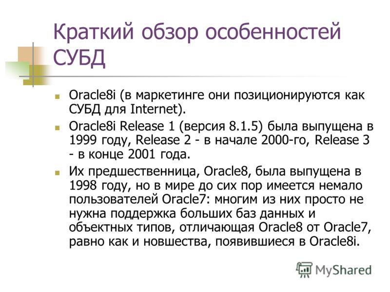 Краткий обзор особенностей СУБД Oracle8i (в маркетинге они позиционируются как СУБД для Internet). Oracle8i Release 1 (версия 8.1.5) была выпущена в 1999 году, Release 2 - в начале 2000-го, Release 3 - в конце 2001 года. Их предшественница, Oracle8,