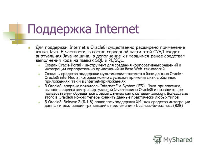Поддержка Internet Для поддержки Internet в Oracle8i существенно расширено применение языка Java. В частности, в состав серверной части этой СУБД входит виртуальная Java-машина, в дополнение к имевшимся ранее средствам выполнения кода на языках SQL и