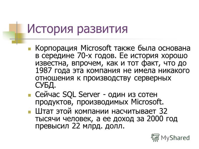 История развития Корпорация Microsoft также была основана в середине 70-х годов. Ее история хорошо известна, впрочем, как и тот факт, что до 1987 года эта компания не имела никакого отношения к производству серверных СУБД. Сейчас SQL Server - один из