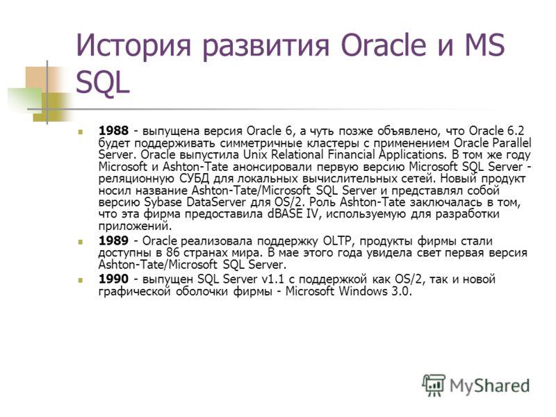 История развития Oracle и MS SQL 1988 - выпущена версия Oracle 6, а чуть позже объявлено, что Oracle 6.2 будет поддерживать симметричные кластеры с применением Oracle Parallel Server. Oracle выпустила Unix Relational Financial Applications. В том же
