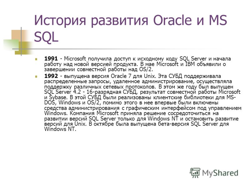 История развития Oracle и MS SQL 1991 - Microsoft получила доступ к исходному коду SQL Server и начала работу над новой версией продукта. В мае Microsoft и IBM объявили о завершении совместной работы над OS/2. 1992 - выпущена версия Oracle 7 для Unix