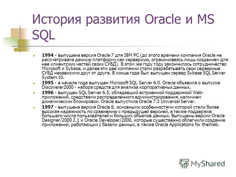 История развития Oracle и MS SQL 1994 - выпущена версия Oracle 7 для IBM PC (до этого времени компания Oracle не рассматривала данную платформу как серверную, ограничиваясь лишь созданием для нее клиентских частей своих СУБД). В этом же году году зак