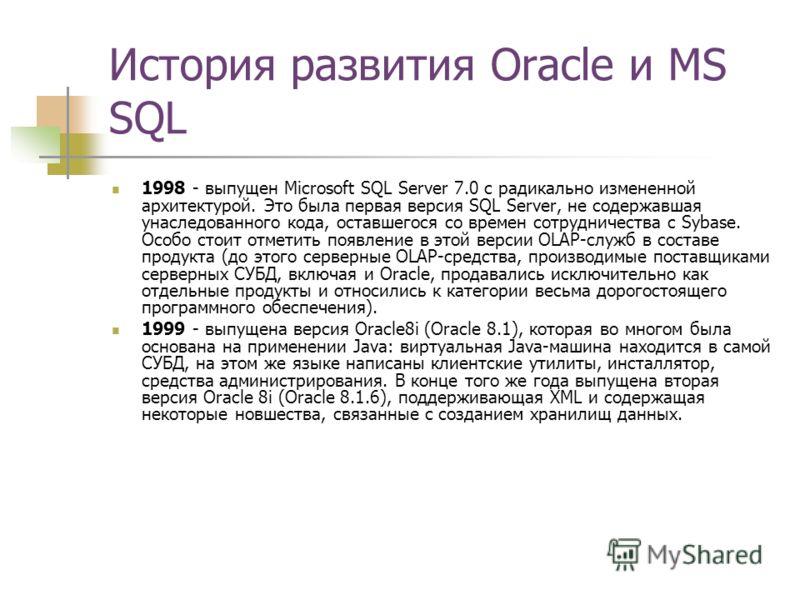 История развития Oracle и MS SQL 1998 - выпущен Microsoft SQL Server 7.0 с радикально измененной архитектурой. Это была первая версия SQL Server, не содержавшая унаследованного кода, оставшегося со времен сотрудничества с Sybase. Особо стоит отметить