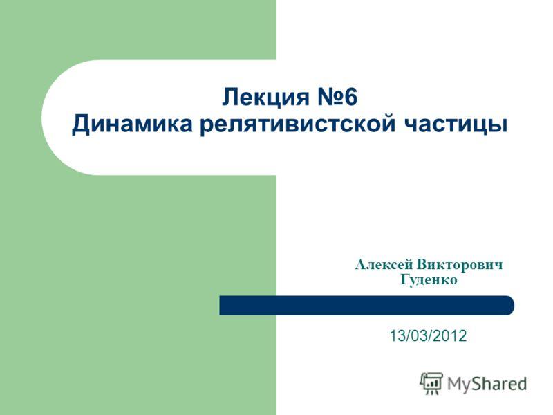 Лекция 6 Динамика релятивистской частицы 13/03/2012 Алексей Викторович Гуденко