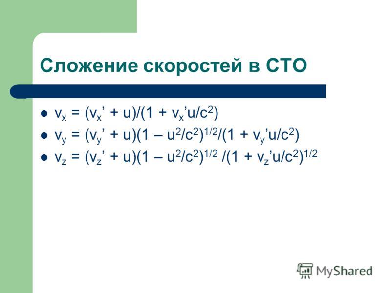 Сложение скоростей в СТО v x = (v x + u)/(1 + v x u/c 2 ) v y = (v y + u)(1 – u 2 /c 2 ) 1/2 /(1 + v y u/c 2 ) v z = (v z + u)(1 – u 2 /c 2 ) 1/2 /(1 + v z u/c 2 ) 1/2