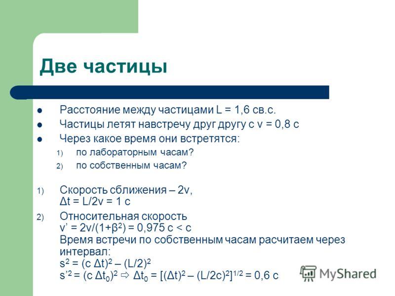 Две частицы Расстояние между частицами L = 1,6 cв.с. Частицы летят навстречу друг другу с v = 0,8 c Через какое время они встретятся: 1) по лабораторным часам? 2) по собственным часам? 1) Скорость сближения – 2v, Δt = L/2v = 1 c 2) Относительная скор