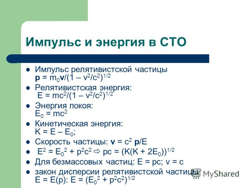 Импульс и энергия в СТО Импульс релятивистской частицы p = m 0 v/(1 – v 2 /c 2 ) 1/2 Релятивистская энергия: Е = mc 2 /(1 – v 2 /c 2 ) 1/2 Энергия покоя: Е 0 = mc 2 Кинетическая энергия: K = E – E 0 ; Скорость частицы: v = c 2 p/E E 2 = E 0 2 + p 2 c