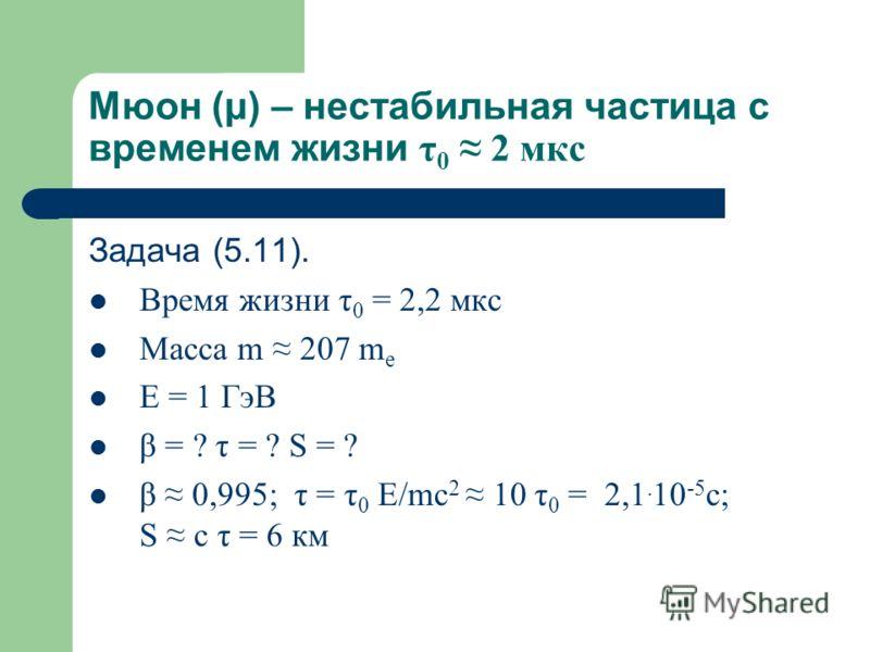 Мюон (μ) – нестабильная частица с временем жизни τ 0 2 мкс Задача (5.11). Время жизни τ 0 = 2,2 мкс Масса m 207 m e E = 1 ГэВ β = ? τ = ? S = ? β 0,995; τ = τ 0 E/mc 2 10 τ 0 = 2,1. 10 -5 c; S c τ = 6 км
