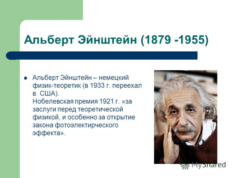 Альберт Эйнштейн (1879 -1955) Альберт Эйнштейн – немецкий физик-теоретик (в 1933 г. переехал в США). Нобелевская премия 1921 г. «за заслуги перед теоретической физикой, и особенно за открытие закона фотоэлектирческого эффекта».