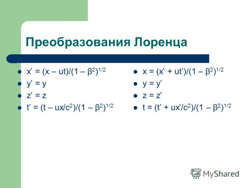 Преобразования Лоренца x = (x – ut)/(1 – β 2 ) 1/2 y = y z = z t = (t – ux/c 2 )/(1 – β 2 ) 1/2 x = (x + ut)/(1 – β 2 ) 1/2 y = y z = z t = (t + ux/c 2 )/(1 – β 2 ) 1/2