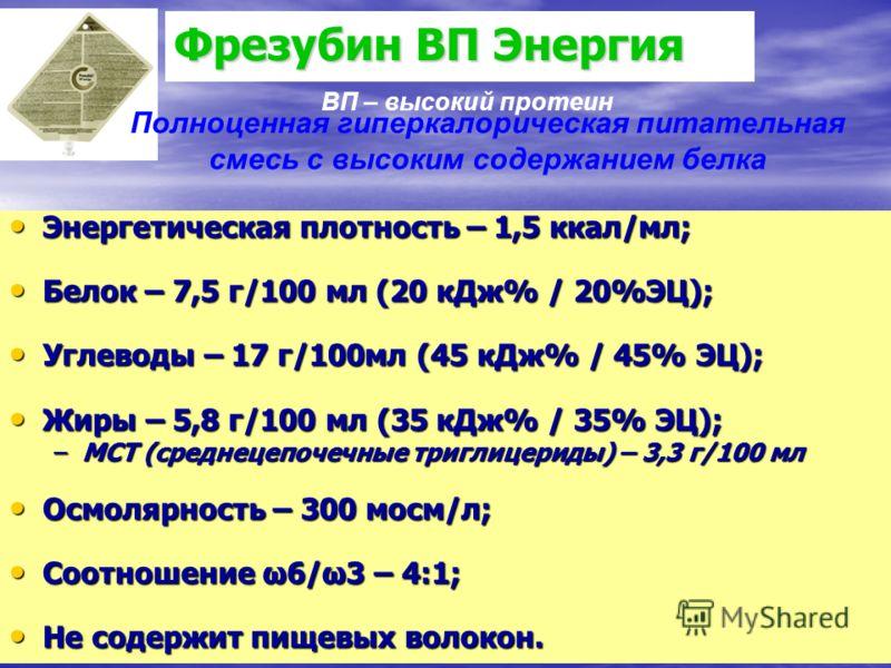 Фрезубин ВП Энергия Энергетическая плотность – 1,5 ккал/мл; Энергетическая плотность – 1,5 ккал/мл; Белок – 7,5 г/100 мл (20 кДж% / 20%ЭЦ); Белок – 7,5 г/100 мл (20 кДж% / 20%ЭЦ); Углеводы – 17 г/100мл (45 кДж% / 45% ЭЦ); Углеводы – 17 г/100мл (45 кД