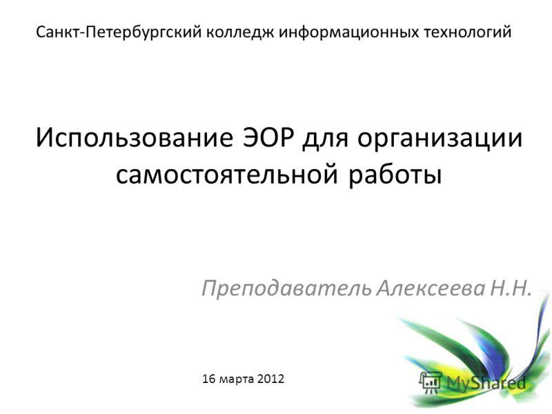 Использование ЭОР для организации самостоятельной работы Преподаватель Алексеева Н.Н. Санкт-Петербургский колледж информационных технологий 16 марта 2012