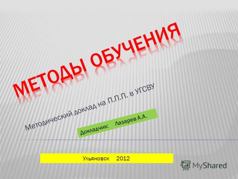 Методический доклад на П.П.П. в УГСВУ Ульяновск 2012 Докладчик: Лазарев А.А.
