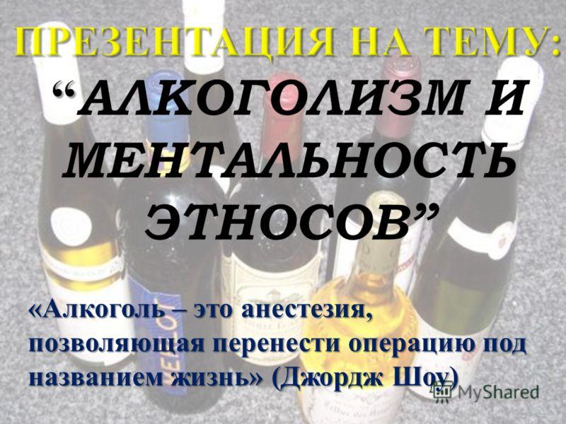 « Алкоголь – это анестезия, позволяющая перенести операцию под названием жизнь » ( Джордж Шоу )
