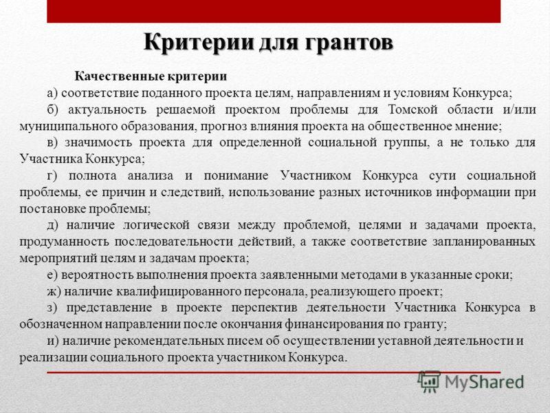 Качественные критерии а) соответствие поданного проекта целям, направлениям и условиям Конкурса; б) актуальность решаемой проектом проблемы для Томской области и/или муниципального образования, прогноз влияния проекта на общественное мнение; в) значи