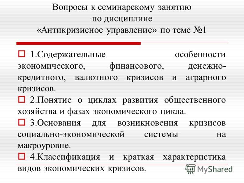 Вопросы к семинарскому занятию по дисциплине «Антикризисное управление» по теме 1 1.Содержательные особенности экономического, финансового, денежно- кредитного, валютного кризисов и аграрного кризисов. 2.Понятие о циклах развития общественного хозяйс