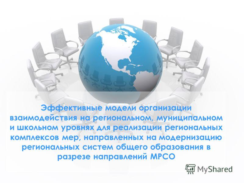 Эффективные модели организации взаимодействия на региональном, муниципальном и школьном уровнях для реализации региональных комплексов мер, направленных на модернизацию региональных систем общего образования в разрезе направлений МРСО