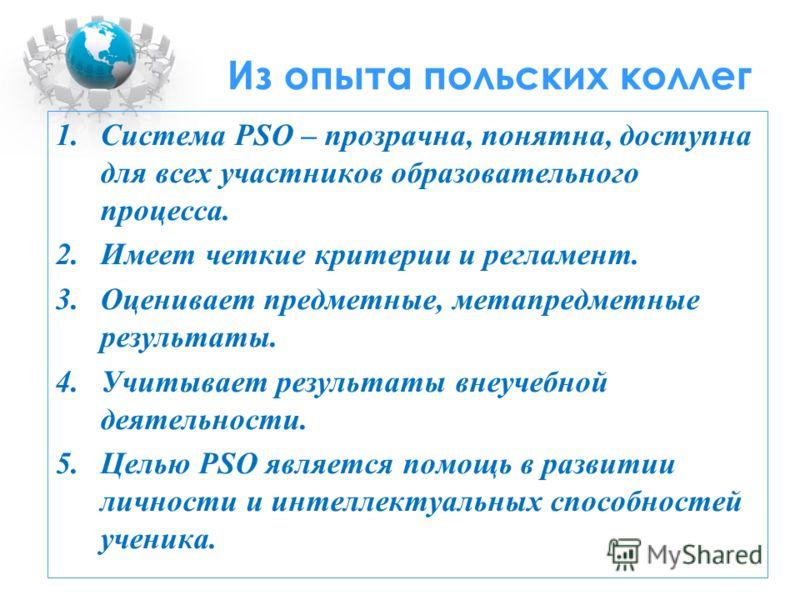 Из опыта польских коллег 1.Система PSO – прозрачна, понятна, доступна для всех участников образовательного процесса. 2.Имеет четкие критерии и регламент. 3.Оценивает предметные, метапредметные результаты. 4.Учитывает результаты внеучебной деятельност