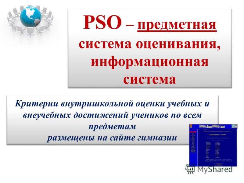 PSO – предметная система оценивания, информационная система Критерии внутришкольной оценки учебных и внеучебных достижений учеников по всем предметам размещены на сайте гимназии