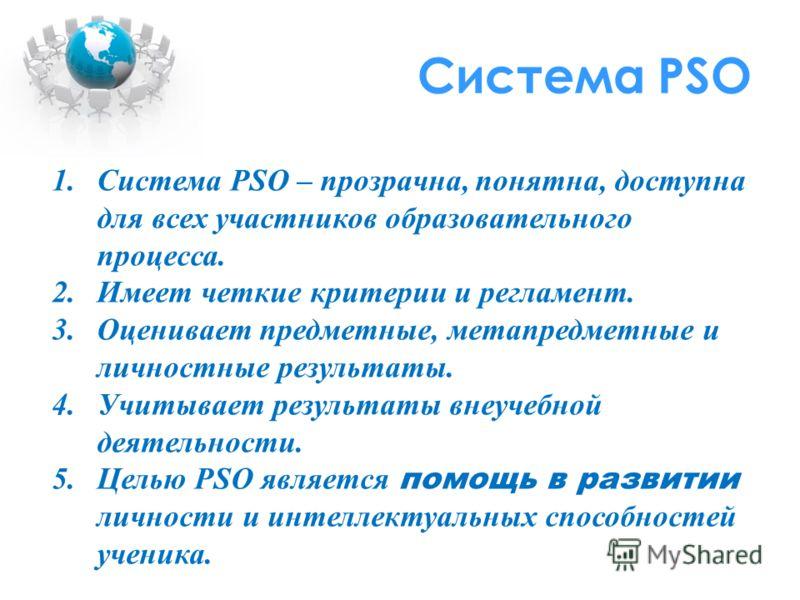 Система PSO 1.Система PSO – прозрачна, понятна, доступна для всех участников образовательного процесса. 2.Имеет четкие критерии и регламент. 3.Оценивает предметные, метапредметные и личностные результаты. 4.Учитывает результаты внеучебной деятельност