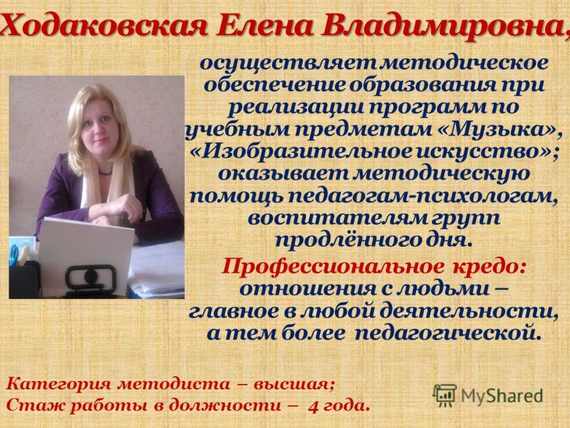 Ходаковская Елена Владимировна, осуществляет методическое обеспечение образования при реализации программ по учебным предметам «Музыка», «Изобразительное искусство»; оказывает методическую помощь педагогам-психологам, воспитателям групп продлённого д