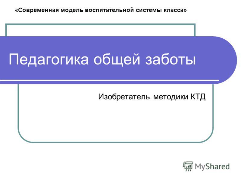 Педагогика общей заботы Изобретатель методики КТД «Современная модель воспитательной системы класса»