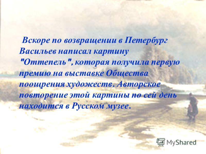 Берег Волги после грозы Вскоре по возвращении в Петербург Васильев написал картину  Оттепель , которая получила первую премию на выставке Общества поощрения художеств. Авторское повторение этой картины по сей день находится в Русском музее.