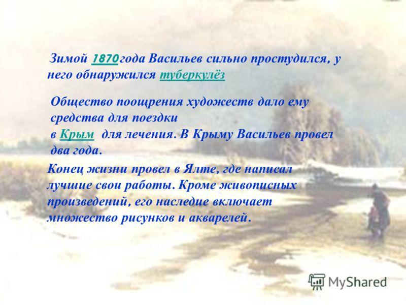 Зимой 1870 года Васильев сильно простудился, у него обнаружился туберкулёз1870 туберкулёз Общество поощрения художеств дало ему средства для поездки в Крым для лечения. В Крыму Васильев провел два года. Крым Конец жизни провел в Ялте, где написал луч