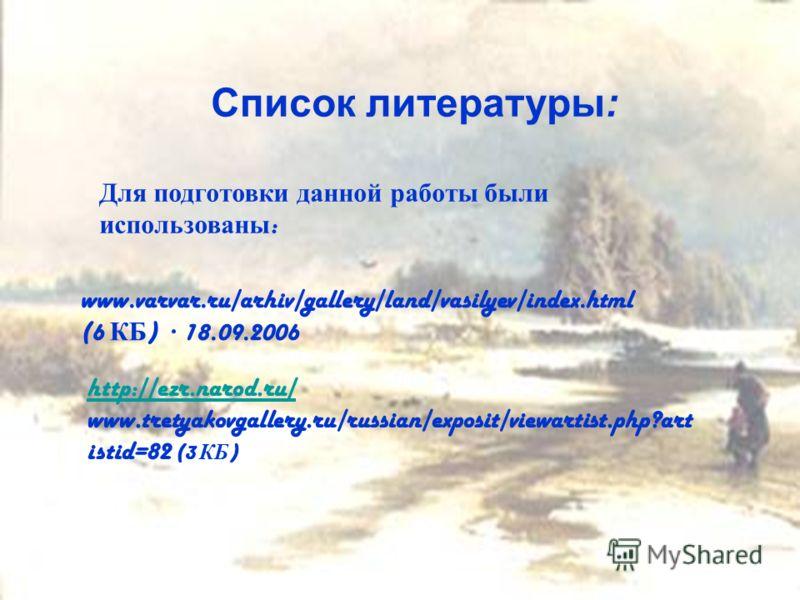 Список литературы: Для подготовки данной работы были использованы : www.varvar.ru/arhiv/gallery/land/vasilyev/index.html (6 КБ ) · 18.09.2006 http://ezr.narod.ru/ www.tretyakovgallery.ru/russian/exposit/viewartist.php?art istid=82 (3 КБ )