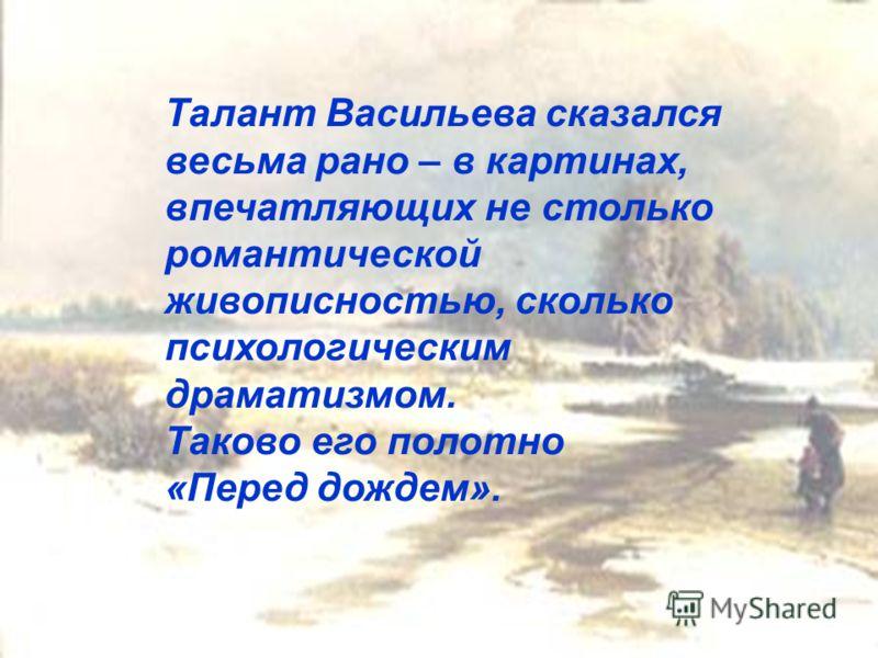 Талант Васильева сказался весьма рано – в картинах, впечатляющих не столько романтической живописностью, сколько психологическим драматизмом. Таково его полотно «Перед дождем».