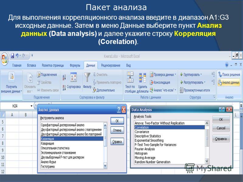 Пакет анализа Для выполнения корреляционного анализа введите в диапазон A1:G3 исходные данные. Затем в меню Данные выберите пункт Анализ данных (Data analysis) и далее укажите строку Корреляция (Corelation).