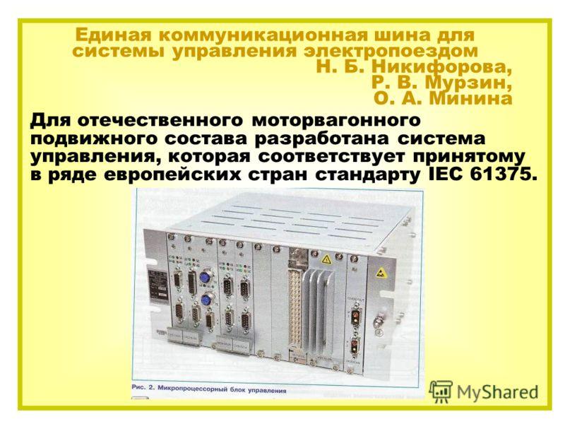 Для отечественного моторвагонного подвижного состава разработана система управления, которая соответствует принятому в ряде европейских стран стандарту IEC 61375. Единая коммуникационная шина для системы управления электропоездом Н. Б. Никифорова, Р.