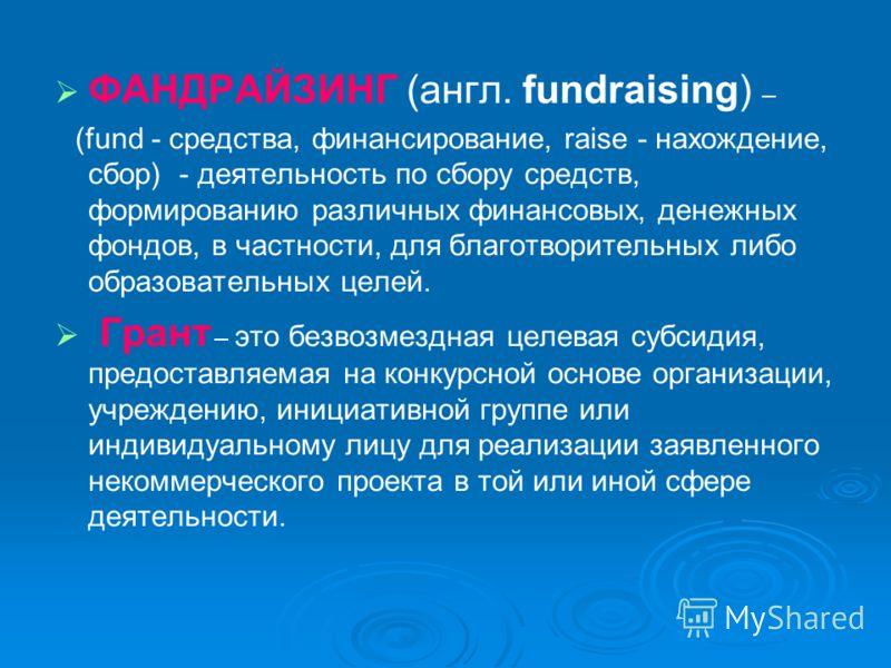 ФАНДРАЙЗИНГ (англ. fundraising) – (fund - средства, финансирование, raise - нахождение, сбор) - деятельность по сбору средств, формированию различных финансовых, денежных фондов, в частности, для благотворительных либо образовательных целей. Грант –
